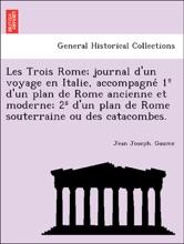 Les Trois Rome; Journal D'un Voyage En Italie, Accompagné 1º D'un Plan De Rome Ancienne Et Moderne; 2º D'un Plan De Rome Souterraine Ou Des Catacombes.