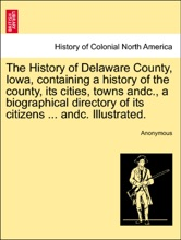The History of Delaware County, Iowa, containing a history of the county, its cities, towns andc., a biographical directory of its citizens ... andc. Illustrated.