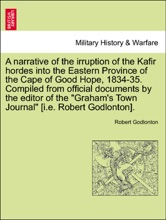 A Narrative Of The Irruption Of The Kafir Hordes Into The Eastern Province Of The Cape Of Good Hope, 1834-35. Compiled From Official Documents By The Editor Of The