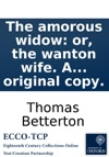 The Amorous Widow Or The Wanton Wife A Comedy As It Is Performd By Her Majestys Servants Written By The Late Famous Mr Thomas Betterton Now First Printed From The Original Copy