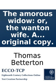The Amorous Widow Or The Wanton Wife A Comedy As It Is Perform D By Her Majesty S Servants Written By The Late Famous Mr Thomas Betterton Now First Printed From The Original Copy