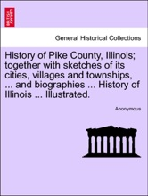 History Of Pike County, Illinois; Together With Sketches Of Its Cities, Villages And Townships, ... And Biographies ... History Of Illinois ... Illustrated.