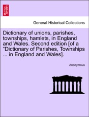 """Download Dictionary of unions, parishes, townships, hamlets, in England and Wales. Second edition [of a """"Dictionary of Parishes, Townships ... in England and Wales]."""