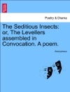 The Seditious Insects Or The Levellers Assembled In Convocation A Poem
