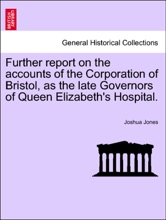 Further report on the accounts of the Corporation of Bristol, as the late Governors of Queen Elizabeth's Hospital.