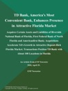 TD Bank Americas Most Convenient Bank Enhances Presence In Attractive Florida Market Acquires Certain Assets And Liabilities Of Riverside National Bank Of Florida First Federal Bank Of North Florida And Americanfirst Bank Acquisitions Accelerate Tds Growth In Attractive Deposit-Rich Florida Market Transactions Position TD Bank With About 100 Locations In Florida