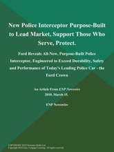 New Police Interceptor Purpose-Built to Lead Market, Support Those Who Serve, Protect; Ford Reveals All-New, Purpose-Built Police Interceptor, Engineered to Exceed Durability, Safety and Performance of Today's Leading Police Car - the Ford Crown
