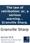 The Law Of Retribution Or A Serious Warning To Great Britain And Her Colonies Founded On Unquestionable Examples Of Gods Temporal Vengeance Against Tyrants Slave-holders And Oppressors  By Granville Sharp