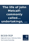 The Life Of John Metcalf Commonly Called Blind Jack Of Knaresborough With Many Entertaining Anecdotes Of His Exploits In Hunting Card-playing  And Also A Succinct Account Of His Various Contracts For Making Roads Erecting Bridges And Other Under