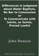 Differences In Judgment About Water Baptism, No Bar To Communion Or To Communicate With Saints, As Saints, Proved Lawful