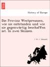 Die Provinz Westpreussen Wie Sie Entstanden Und Wie Sie Gegenwartig Beschaffen Ist In Zwei Skizzen