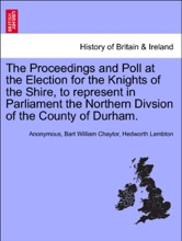 The Proceedings And Poll At The Election For The Knights Of The Shire, To Represent In Parliament The Northern Divsion Of The County Of Durham.
