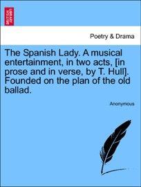 The Spanish Lady A Musical Entertainment In Two Acts In Prose And In Verse By T Hull Founded On The Plan Of The Old Ballad