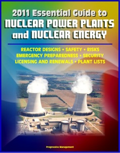 2011 Essential Guide to Nuclear Power Plants and Nuclear Energy: Reactor Designs, Safety, Emergency Preparedness, Security, Renewals, New Designs, Licensing, American Plants, Decommissioning da David N. Spires