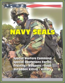 Download of 21st Century Essential Guide to U.S. Navy SEALs (Sea, Air, Land), Special Warfare Command, Special Operations Forces, Training, Weapons, Tactics, Dogs, Vehicles, History, bin Laden Killing PDF eBook