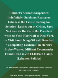 CABINETS SESSIONS SUSPENDED INDEFINITELY--SULEIMAN REASSURES LEBANESE THE CRISIS HEADING FOR SOLUTION--LASHES OUT AT CRITICS, SAYS NO ONE CAN DECIDE TO THE PRESIDENT WHEN TO VOTE--HARIRI OFF TO NEW YORK TO VISIT SAUDI KING--STL SAID REACHED