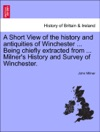 A Short View Of The History And Antiquities Of Winchester  Being Chiefly Extracted From  Milners History And Survey Of Winchester SEVENTH EDITION