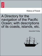 A Directory For The Navigation Of The Pacific Ocean; With Descriptions Of Its Coasts, Islands, Etc. PART II