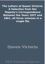 The Letters Of Queen Victoria: A Selection From Her Majesty's Correspondence Between The Years 1837 And 1861, All Three Volumes In A Single File