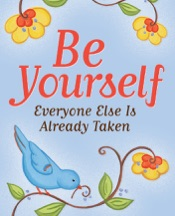 Be Yourself: Everyone Else Is Already Taken