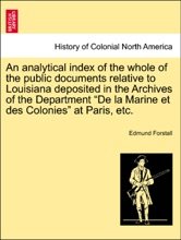 """An Analytical Index Of The Whole Of The Public Documents Relative To Louisiana Deposited In The Archives Of The Department """"De La Marine Et Des Colonies"""" At Paris, Etc."""