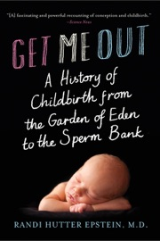 Get Me Out: A History of Childbirth from the Garden of Eden to the Sperm Bank - Randi Hutter Epstein M.D.
