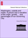 Washington Outside And Inside A Picture And A Narrative Of The Origin Growth  And Personages Of Our Governing City