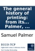 The General History Of Printing: From Its First Invention In The City Of Mentz, To Its First Progress And Propagation Thro' The Most Celebrated Cities In Europe. ... By S. Palmer, ...