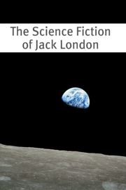 THE SCIENCE FICTION OF JACK LONDON (AN ANNOTATED ANTHOLOGY OF 15 WORKS)