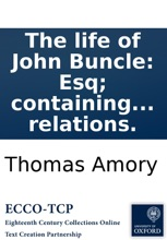 The life of John Buncle: Esq; containing various observations and reflections, made in several parts of the world; and many extraordinary relations.