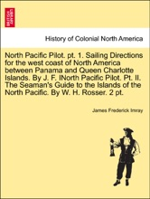 North Pacific Pilot. pt. 1. Sailing Directions for the west coast of North America between Panama and Queen Charlotte Islands. By J. F. INorth Pacific Pilot. Pt. II. The Seaman's Guide to the Islands of the North Pacific. By W. H. Rosser. 2 pt. PART II