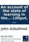 An Account Of The State Of Learning In The Empire Of Lilliput Together With The History And Character Of Bullum The Emperors Library-Keeper Faithfully Transcribed Out Of Captain Lemuel Gullivers General Description Of The Empire Of Lilliput