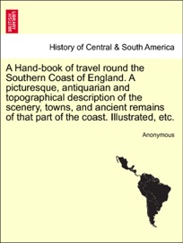 A Hand Book Of Travel Round The Southern Coast Of England A Picturesque Antiquarian And Topographical Description Of The Scenery Towns And Ancient Remains Of That Part Of The Coast Illustrated Etc
