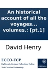 An Historical Account Of All The Voyages Round The World Performed By English Navigators Including Those Lately Undertaken By Order Of His Present Majesty The Whole Faithfully Extracted From The Journals Of The Voyagers  In Four Volumes Pt1