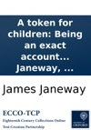 A Token For Children Being An Exact Account Of The Conversion Holy And Exemplary Lives And Joyful Deaths Of Several Young Children In Two Parts By James Janeway