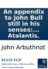 An Appendix To John Bull Still In His Senses Or Law Is A Bottomless-pit Printed From A Manuscript Found In The Cabinet Of The Famous Sir Humphry Polesworth And Publishd As Well As The Three Former Parts By The Author Of The New Atalantis