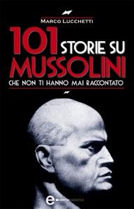 101 storie su Mussolini che non ti hanno mai raccontato da Marco Lucchetti