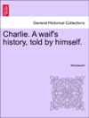 Charlie A Waifs History Told By Himself Vol III