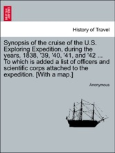 Synopsis of the cruise of the U.S. Exploring Expedition, during the years, 1838, '39, '40, '41, and '42 ... To which is added a list of officers and scientific corps attached to the expedition. [With a map.]