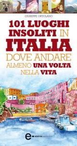 101 luoghi insoliti in Italia dove andare... da Giuseppe Ortolano