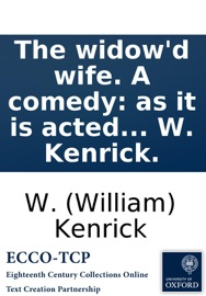 The Widow D Wife A Comedy As It Is Acted At The Theatre Royal In Drury Lane By His Majesty S Servants By W Kenrick