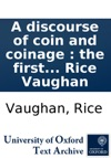 A Discourse Of Coin And Coinage  The First Invention Use Matter Forms Proportions And Differences Ancient  Modern  With The Advantages And Disadvantages Of The Rise And Fall Thereof In Our Own Or Neighbouring Nations And The Reasons  Together W