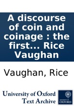 A Discourse Of Coin And Coinage : The First Invention, Use, Matter, Forms, Proportions And Differences, Ancient & Modern : With The Advantages And Disadvantages Of The Rise And Fall Thereof, In Our Own Or Neighbouring Nations And The Reasons : Together W