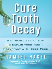 Cure Tooth Decay: Remineralize Cavities and Repair Your Teeth Naturally with Good Food [Second Edition] - Ramiel Nagel