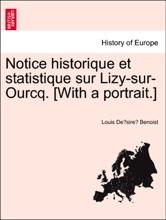 Notice Historique Et Statistique Sur Lizy-sur-Ourcq. [With A Portrait.]