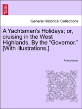 """A Yachtsman's Holidays; Or, Cruising In The West Highlands. By The """"Governor."""" [With Illustrations.]"""