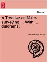 A Treatise On Mine-surveying ... With ... Diagrams, Seventh Edition, Revised.