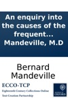 An Enquiry Into The Causes Of The Frequent Executions At Tyburn And A Proposal For Some Regulations Concerning Felons In Prison And The Good Effects To Be Expected From Them  By B Mandeville MD