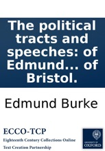 The political tracts and speeches: of Edmund Burke, Esq. Member of Parliament for the city of Bristol.