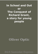 In School And Out Or The Conquest Of Richard Grant, A Story For Young People